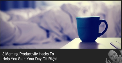 3 Morning Productivity Hacks To Help You Start Your Day Off Right