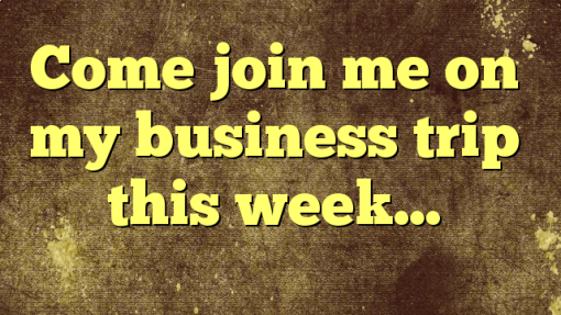 Come join me on my business trip this week…