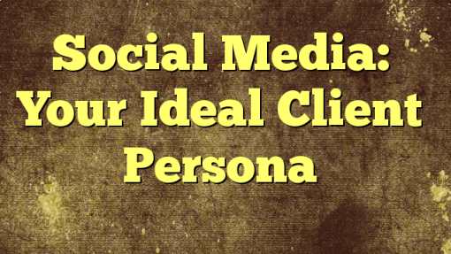 Social Media: Your Ideal Client Persona