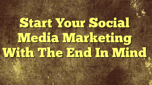 Start Your Social Media Marketing With The End In Mind