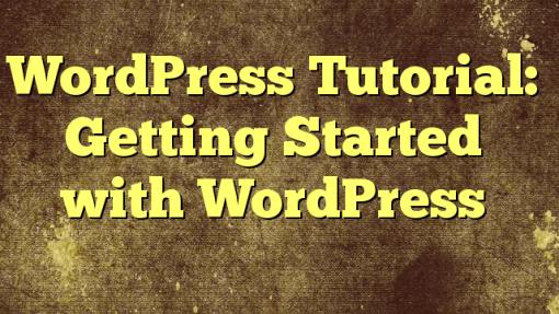WordPress Tutorial: Getting Started with WordPress