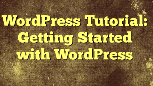 WordPress Tutorial: Getting Started with WordPress