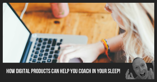 How Digital Products Can Help You Coach In Your Sleep
