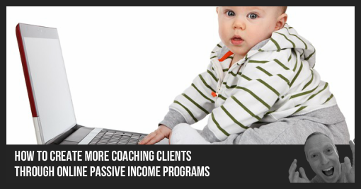 How to Create More Coaching Clients Through Online Passive Income Programs