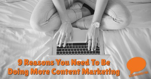 9 Reasons You Need To Be Doing More Content Marketing