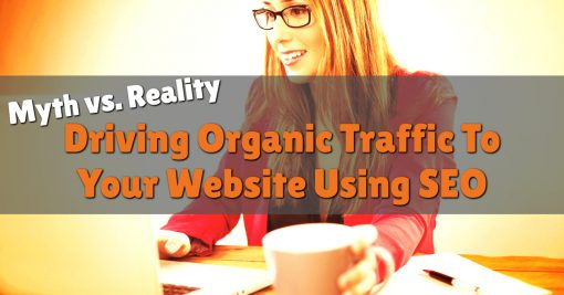 Myth vs. Reality: Driving Organic Traffic To Your Website Using SEO