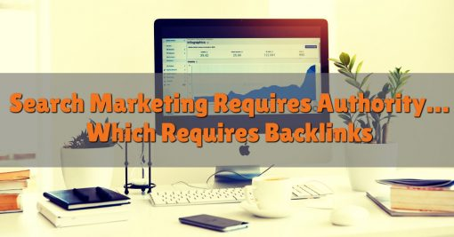 Search Marketing Requires Authority… Which Requires Backlinks
